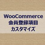 WooCommerce会員登録項目カスタマイズ